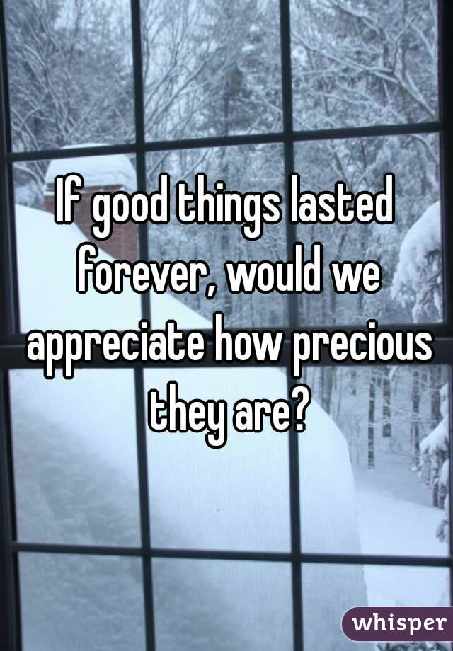 If good things lasted forever, would we appreciate how precious they are?