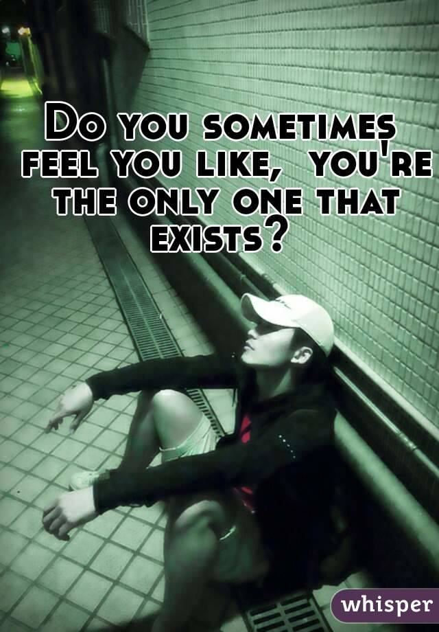 Do you sometimes feel you like,  you're the only one that exists?