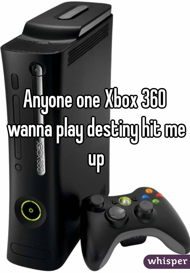 Anyone one Xbox 360 wanna play destiny hit me up