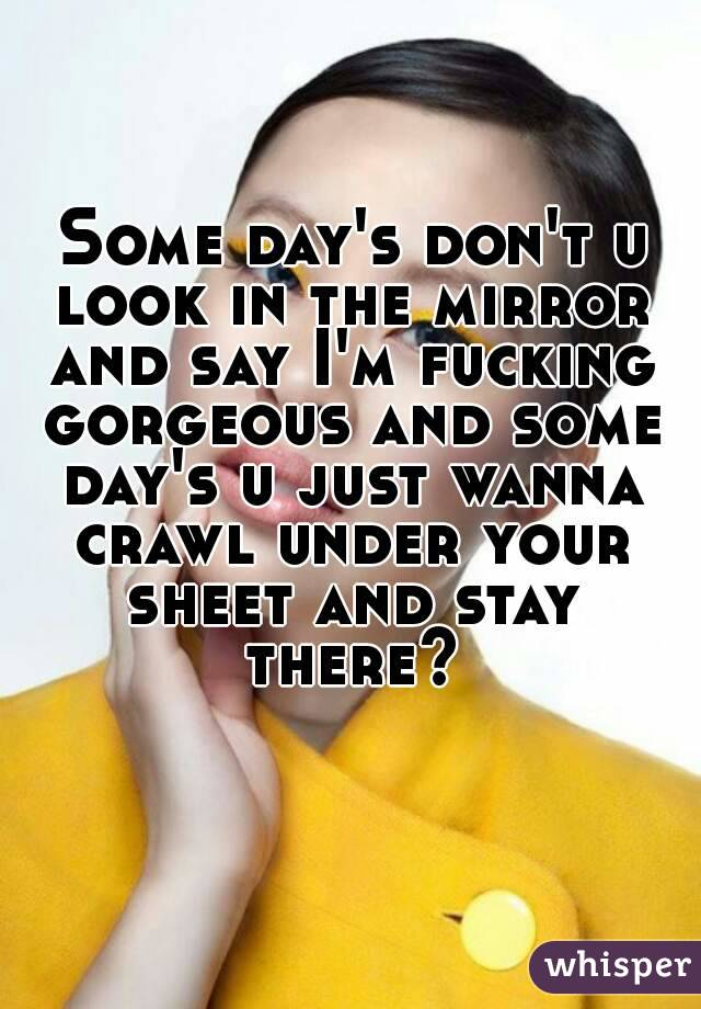Some day's don't u look in the mirror and say I'm fucking gorgeous and some day's u just wanna crawl under your sheet and stay there?