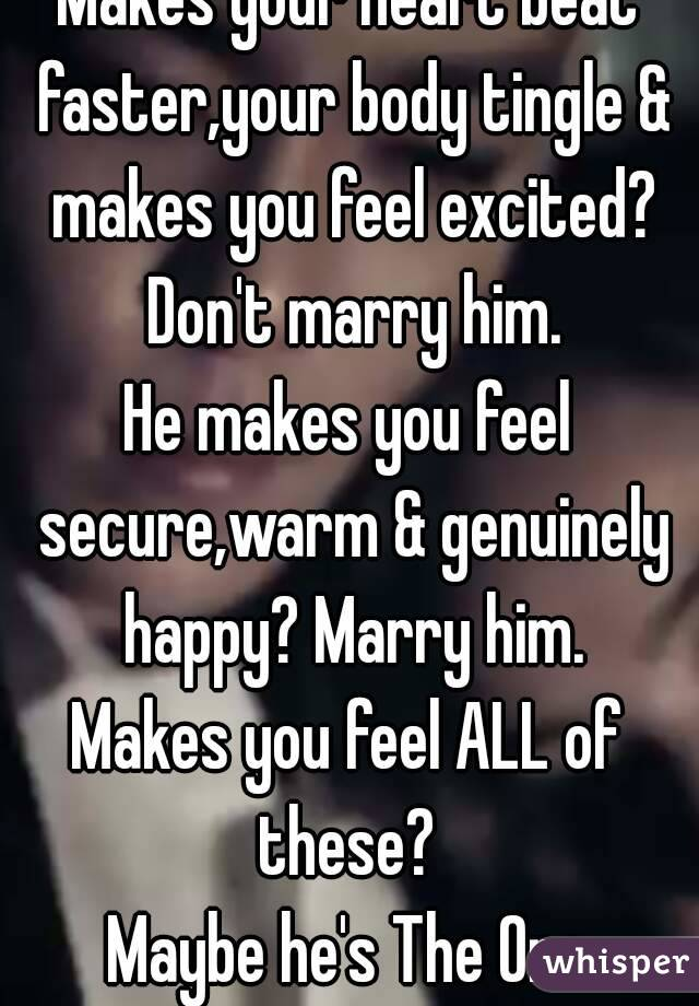 Makes your heart beat faster,your body tingle & makes you feel excited?  Don't marry him. He makes you feel secure,warm & genuinely happy? Marry him. Makes you feel ALL of these?  Maybe he's The One