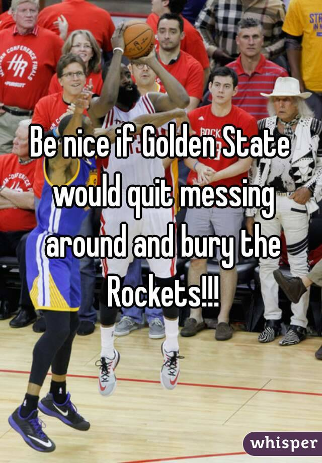 Be nice if Golden State would quit messing around and bury the Rockets!!!