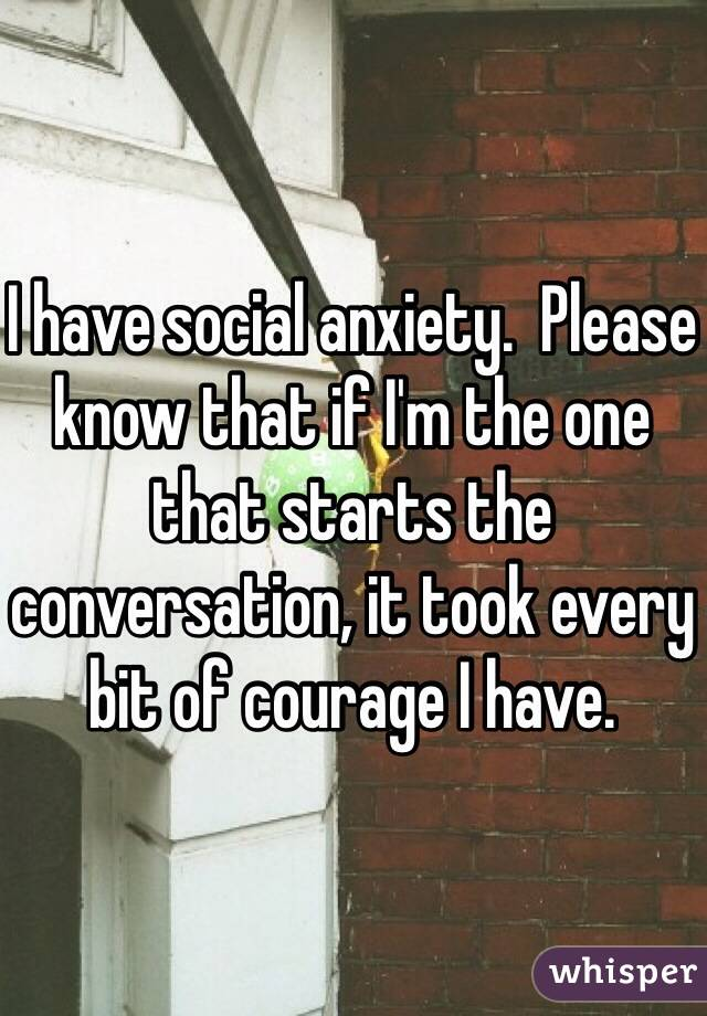 I have social anxiety.  Please know that if I'm the one that starts the conversation, it took every bit of courage I have.