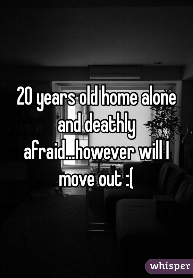 20 years old home alone and deathly afraid...however will I move out :(