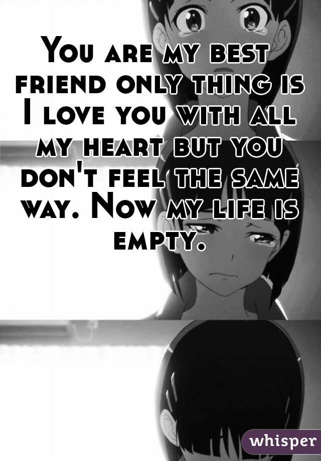 You are my best friend only thing is I love you with all my heart but you don't feel the same way. Now my life is empty.