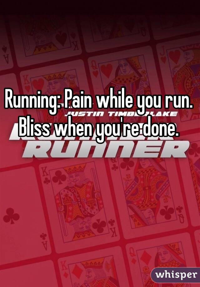 Running: Pain while you run. Bliss when you're done.