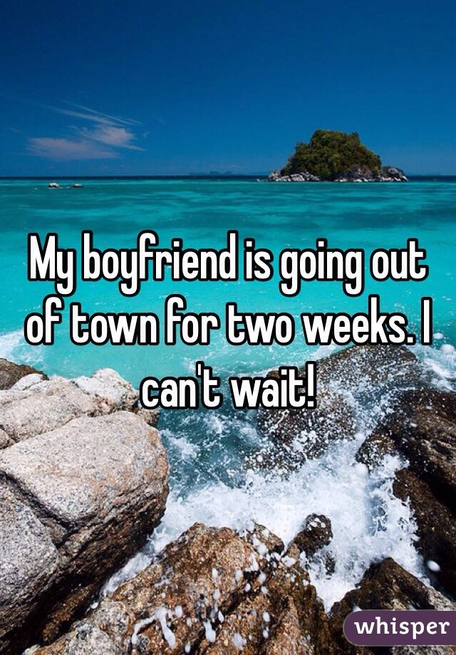 My boyfriend is going out of town for two weeks. I can't wait!