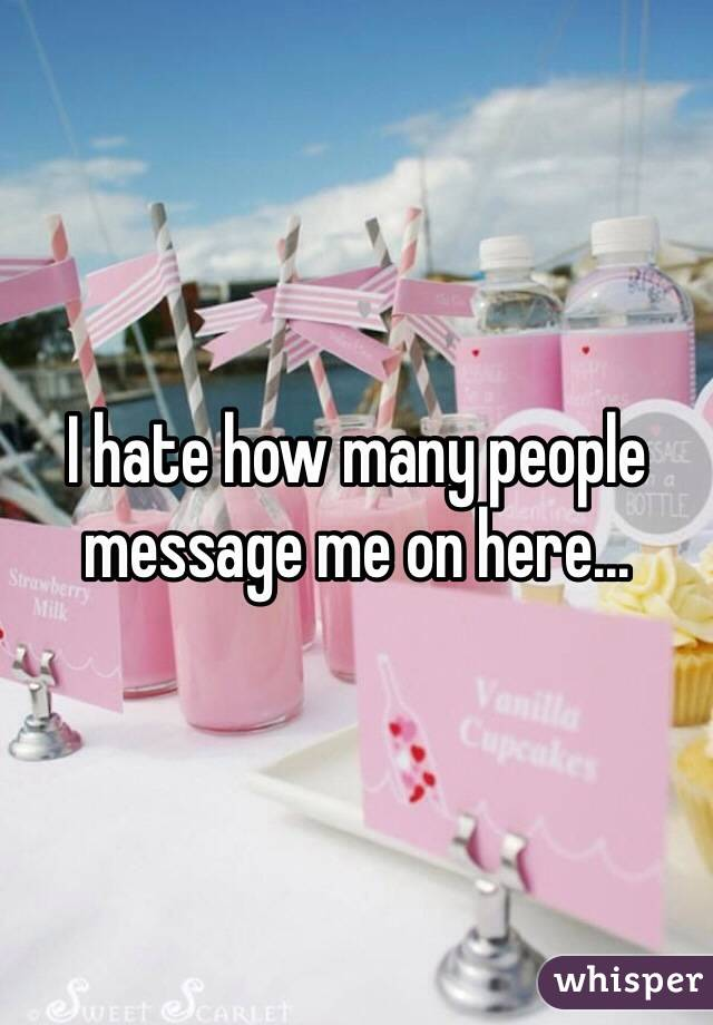 I hate how many people message me on here...