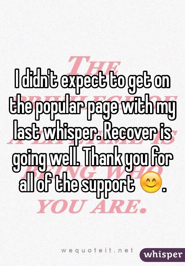 I didn't expect to get on the popular page with my last whisper. Recover is going well. Thank you for all of the support 😊.