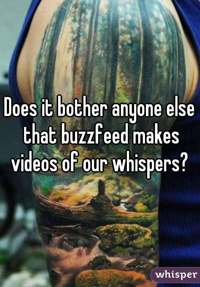 Does it bother anyone else that buzzfeed makes videos of our whispers?