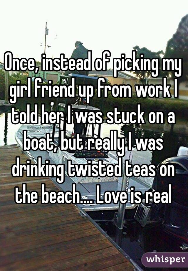 Once, instead of picking my girl friend up from work I told her I was stuck on a boat, but really I was drinking twisted teas on the beach.... Love is real