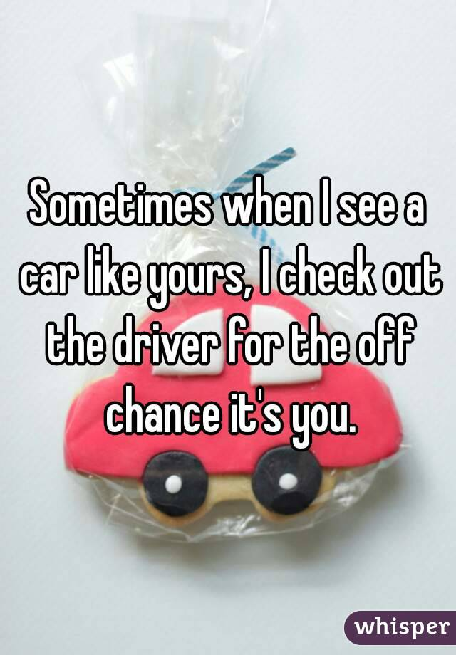 Sometimes when I see a car like yours, I check out the driver for the off chance it's you.