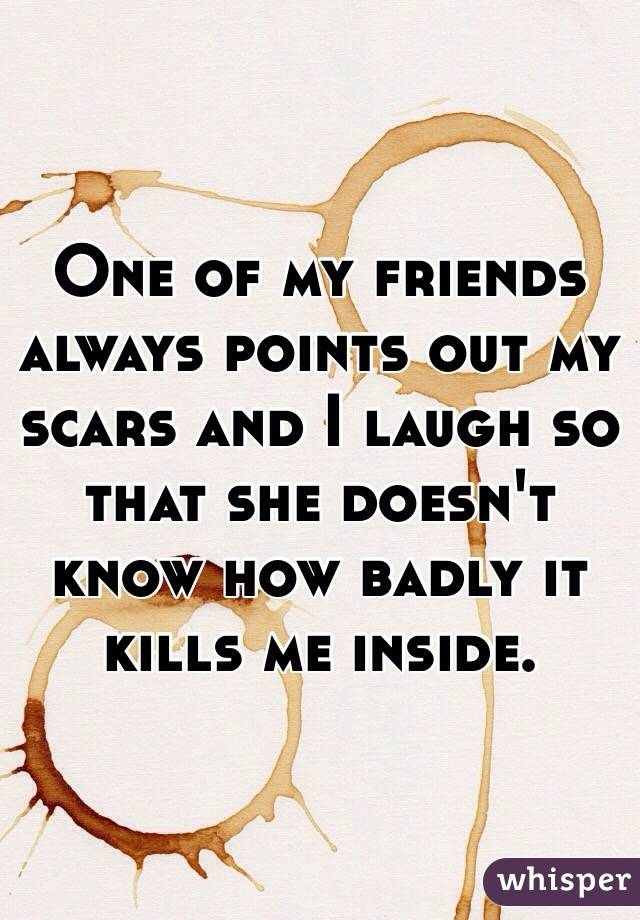 One of my friends always points out my scars and I laugh so that she doesn't know how badly it kills me inside.
