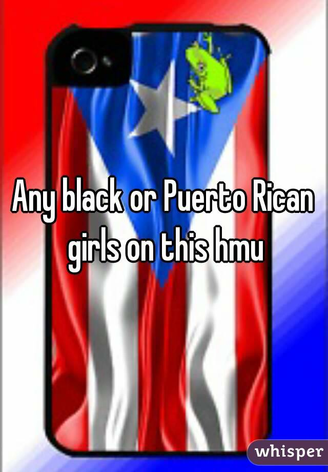Any black or Puerto Rican girls on this hmu