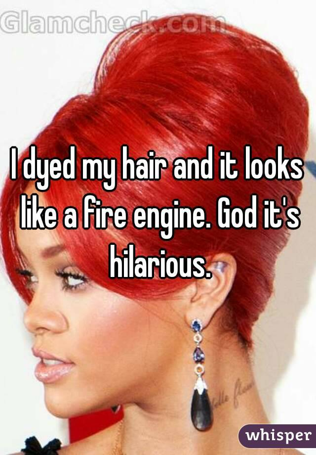 I dyed my hair and it looks like a fire engine. God it's hilarious.