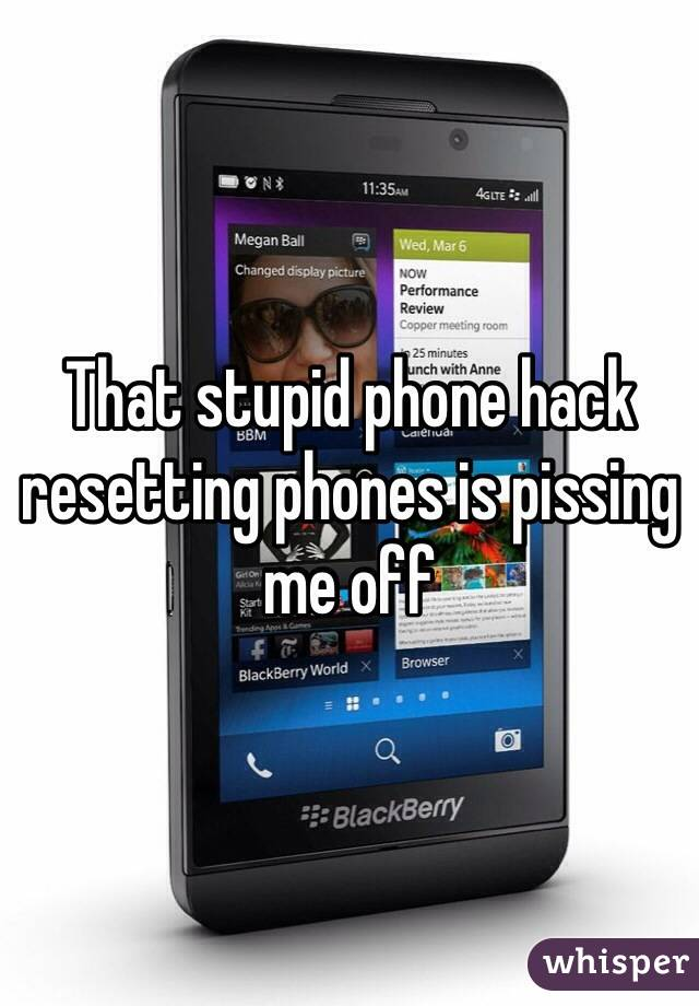 That stupid phone hack resetting phones is pissing me off