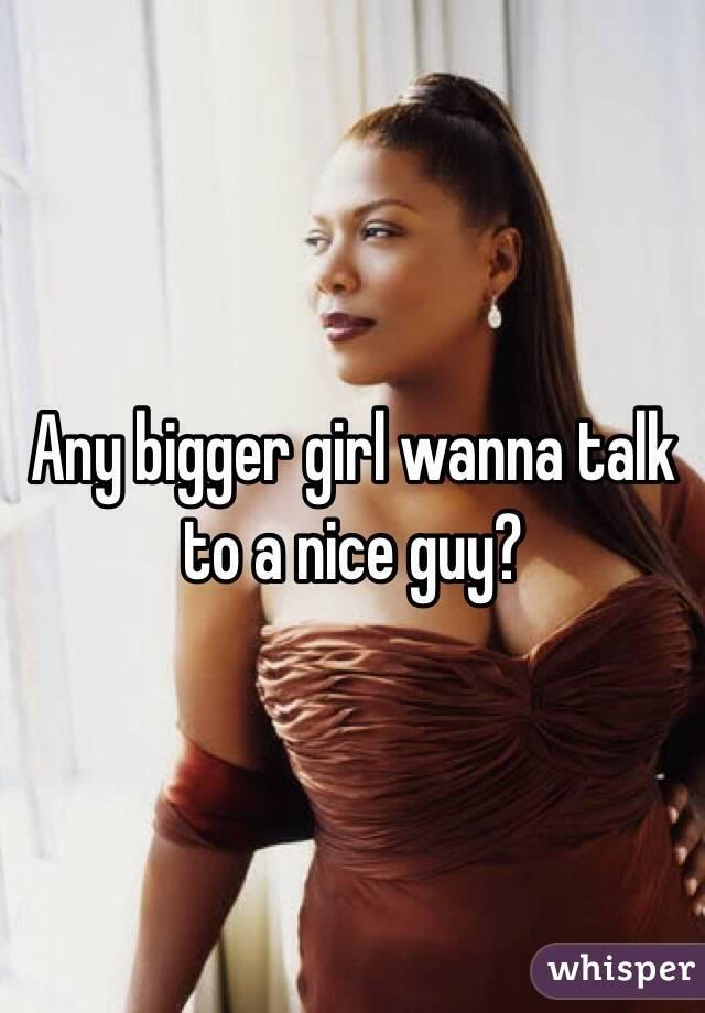 Any bigger girl wanna talk to a nice guy?