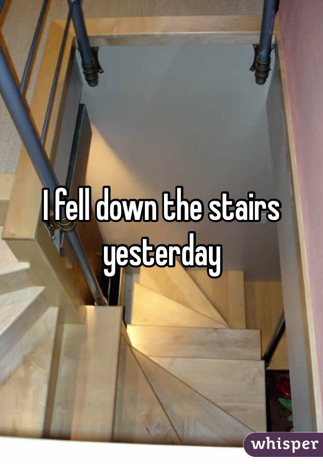 I fell down the stairs yesterday