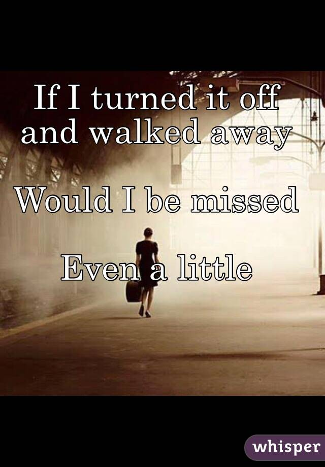 If I turned it off and walked away   Would I be missed   Even a little