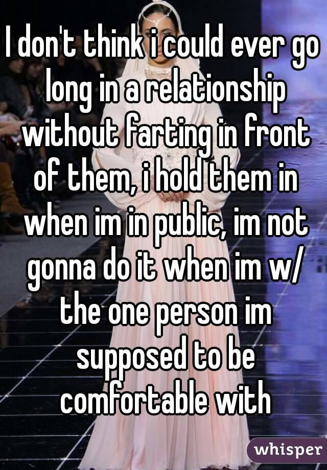 I don't think i could ever go long in a relationship without farting in front of them, i hold them in when im in public, im not gonna do it when im w/ the one person im supposed to be comfortable with