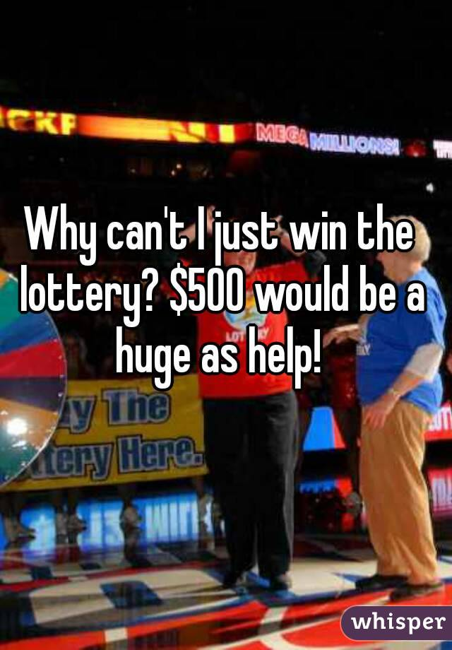 Why can't I just win the lottery? $500 would be a huge as help!