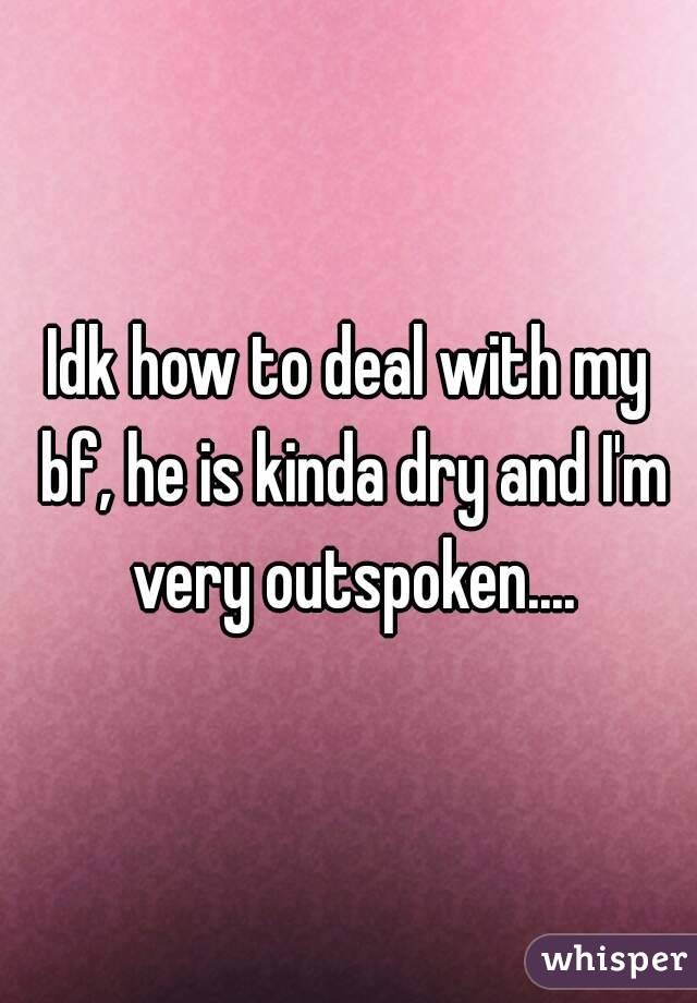 Idk how to deal with my bf, he is kinda dry and I'm very outspoken....