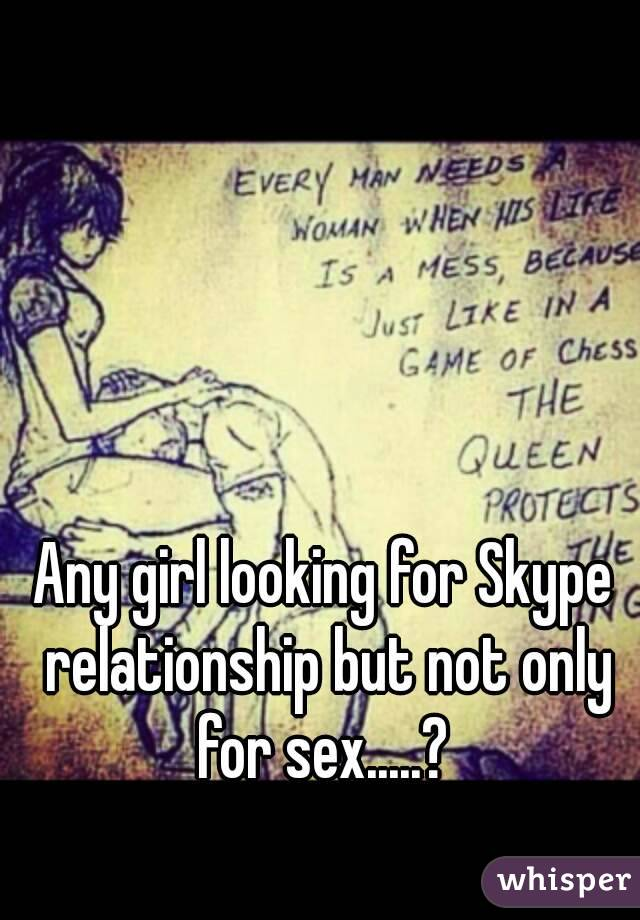Any girl looking for Skype relationship but not only for sex.....?