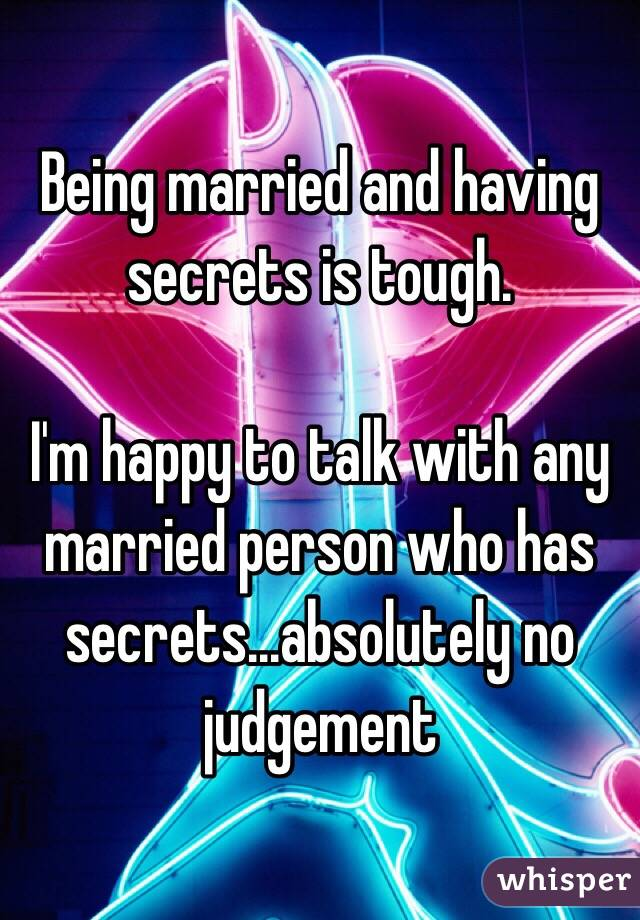 Being married and having secrets is tough.  I'm happy to talk with any married person who has secrets...absolutely no judgement