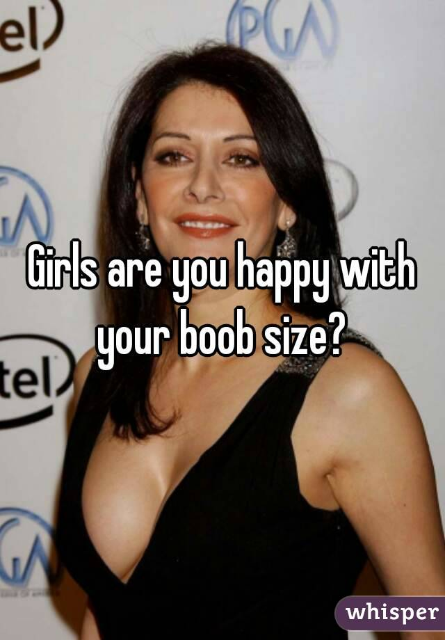 Girls are you happy with your boob size?