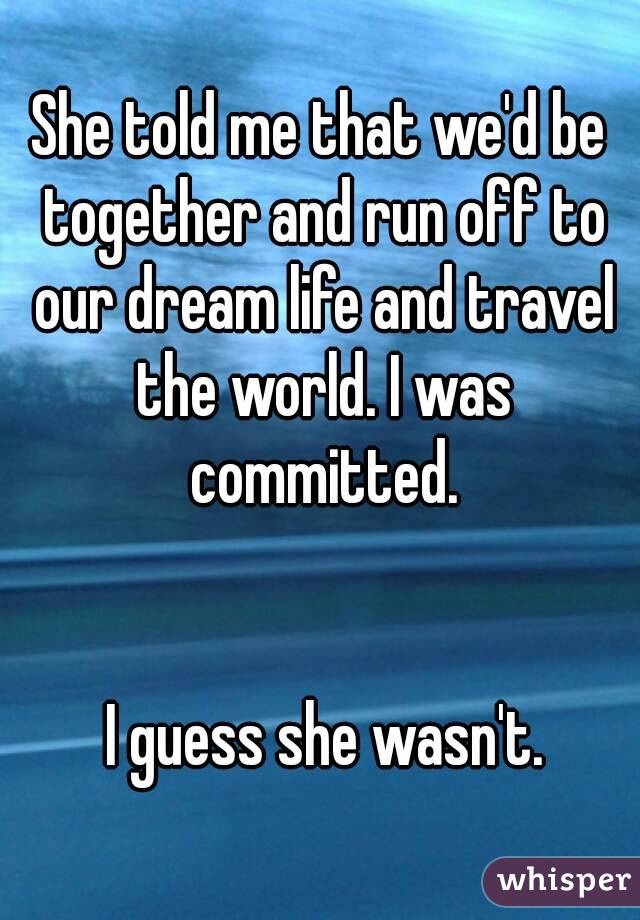 She told me that we'd be together and run off to our dream life and travel the world. I was committed.    I guess she wasn't.