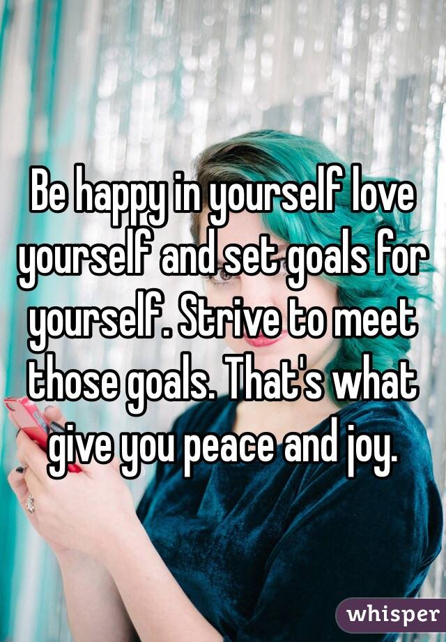 Be happy in yourself love yourself and set goals for yourself. Strive to meet those goals. That's what give you peace and joy.