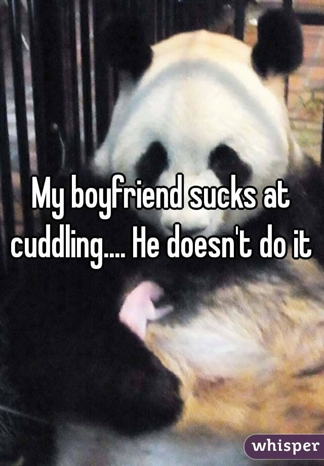 My boyfriend sucks at cuddling.... He doesn't do it