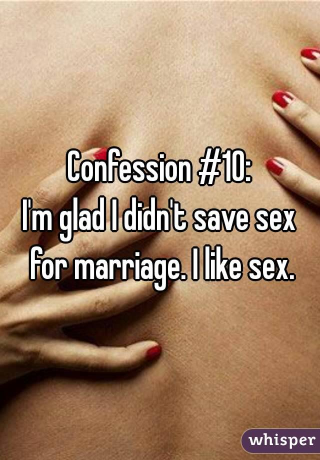 Confession #10: I'm glad I didn't save sex for marriage. I like sex.