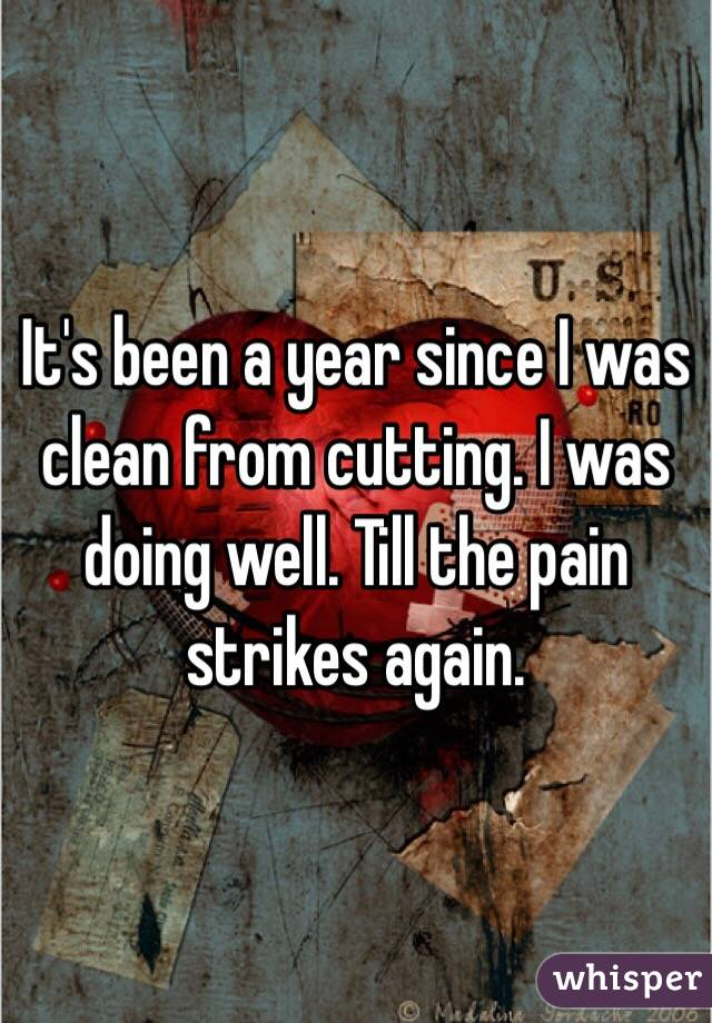 It's been a year since I was clean from cutting. I was doing well. Till the pain strikes again.