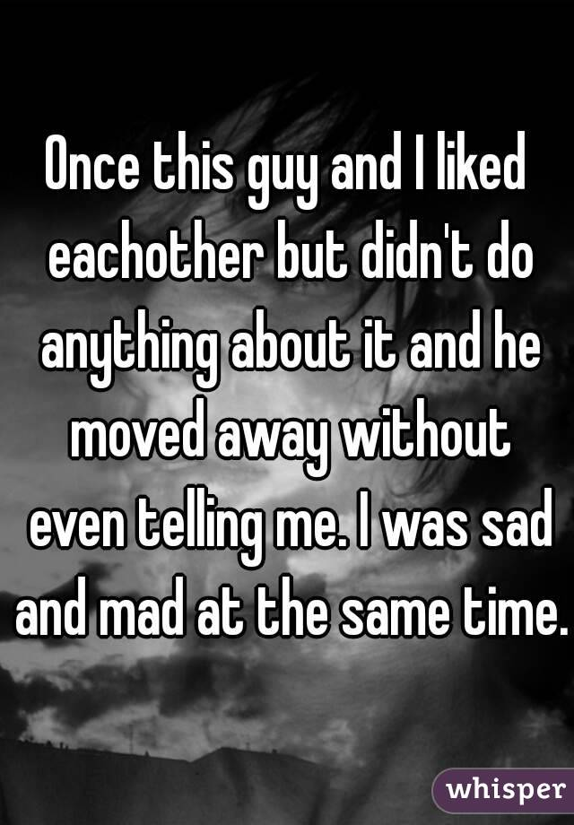 Once this guy and I liked eachother but didn't do anything about it and he moved away without even telling me. I was sad and mad at the same time.