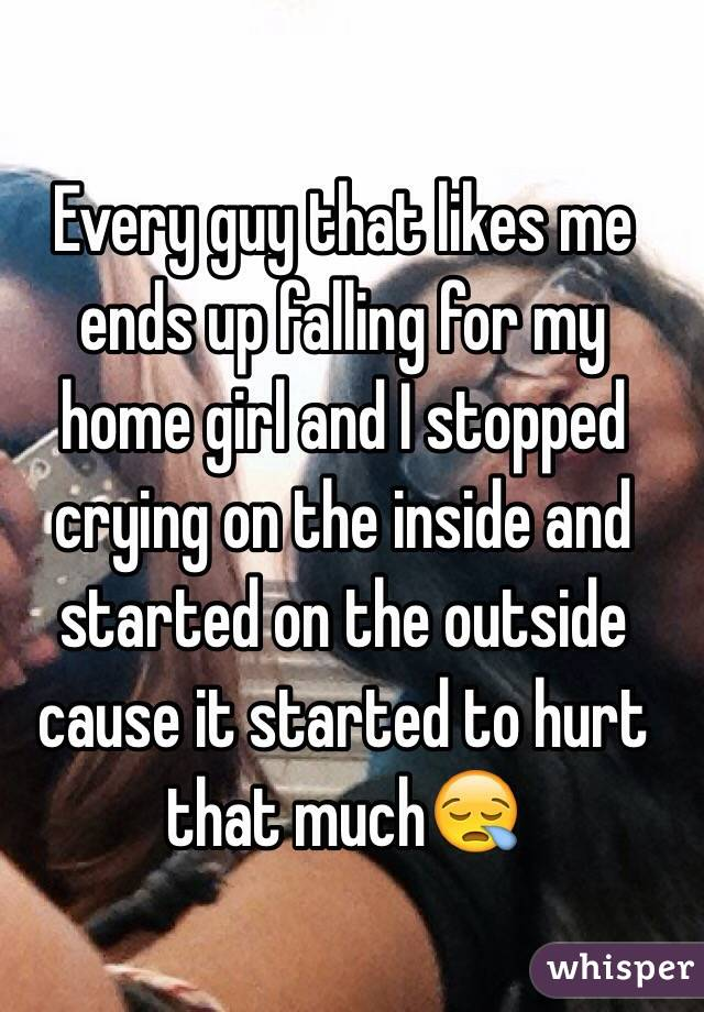 Every guy that likes me ends up falling for my home girl and I stopped crying on the inside and started on the outside cause it started to hurt that much😪