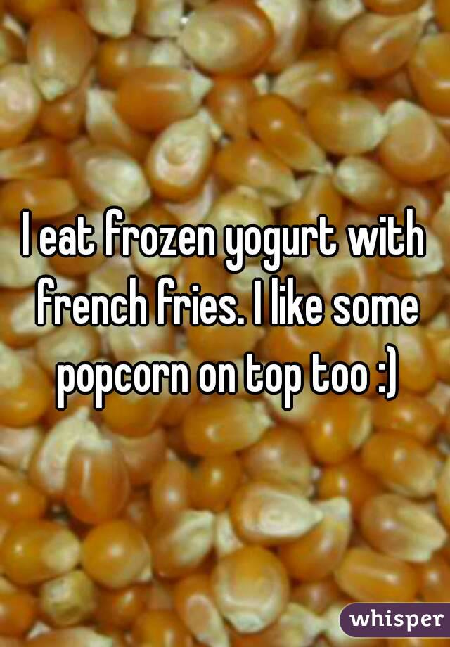 I eat frozen yogurt with french fries. I like some popcorn on top too :)