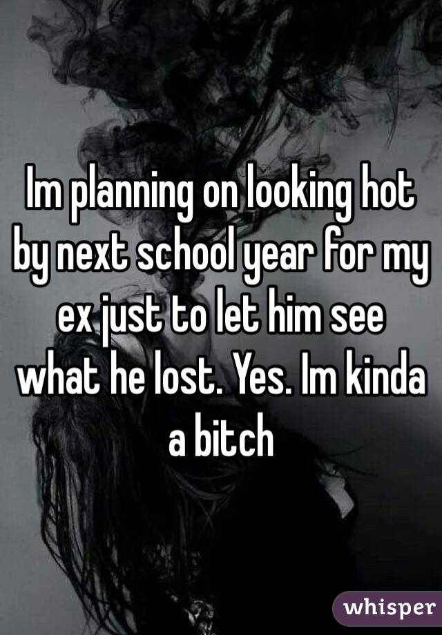 Im planning on looking hot by next school year for my ex just to let him see what he lost. Yes. Im kinda a bitch