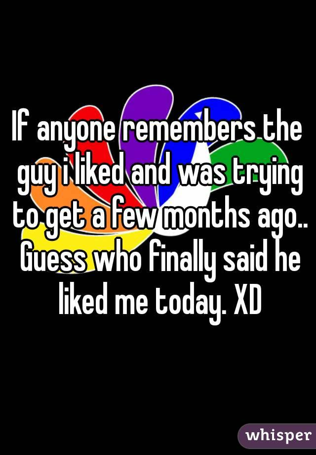 If anyone remembers the guy i liked and was trying to get a few months ago.. Guess who finally said he liked me today. XD