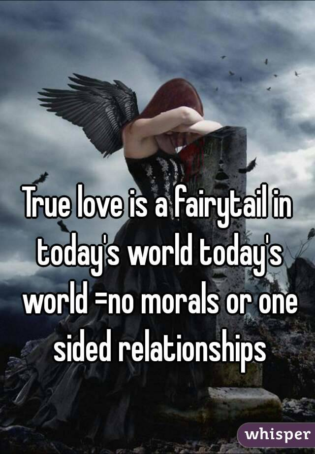 True love is a fairytail in today's world today's world =no morals or one sided relationships