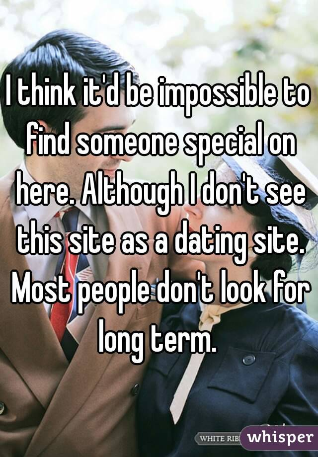 I think it'd be impossible to find someone special on here. Although I don't see this site as a dating site. Most people don't look for long term.