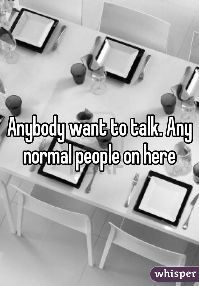 Anybody want to talk. Any normal people on here