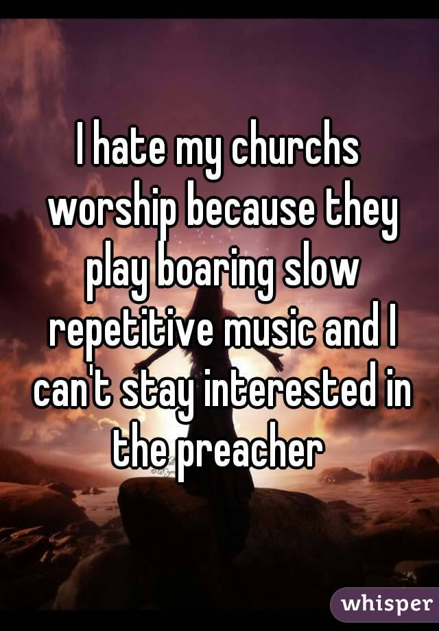 I hate my churchs worship because they play boaring slow repetitive music and I can't stay interested in the preacher