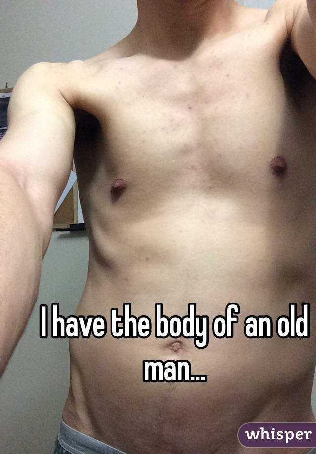 I have the body of an old man...