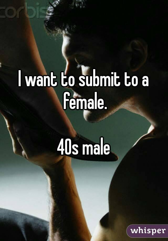 I want to submit to a female.  40s male