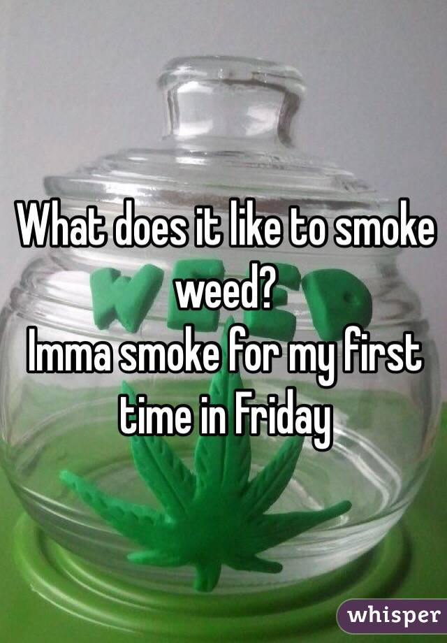 What does it like to smoke weed? Imma smoke for my first time in Friday