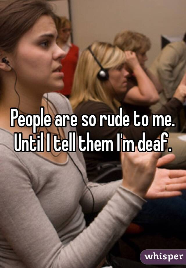 People are so rude to me. Until I tell them I'm deaf.