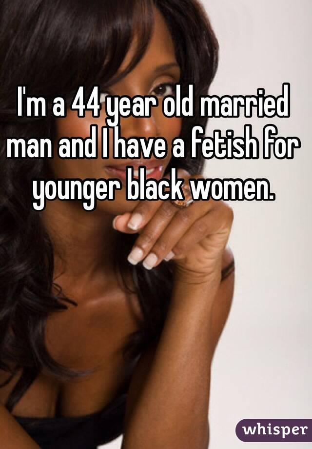 I'm a 44 year old married man and I have a fetish for younger black women.