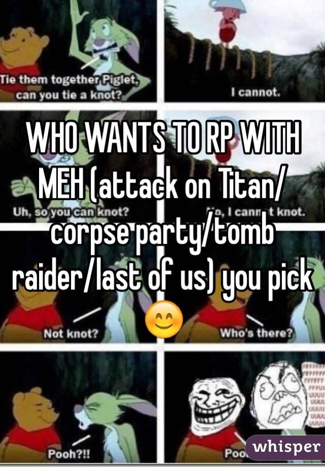 WHO WANTS TO RP WITH MEH (attack on Titan/corpse party/tomb raider/last of us) you pick 😊