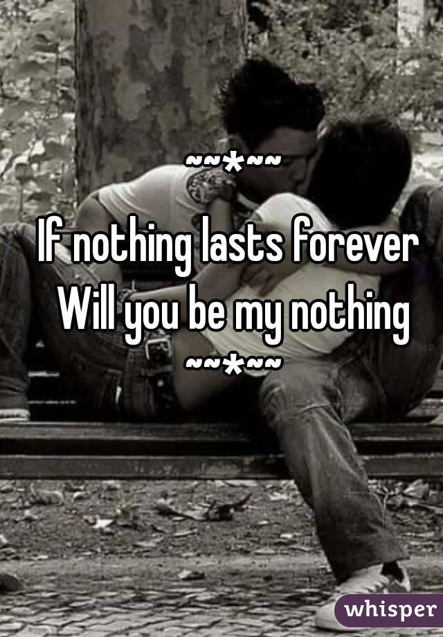 ~~*~~ If nothing lasts forever  Will you be my nothing ~~*~~
